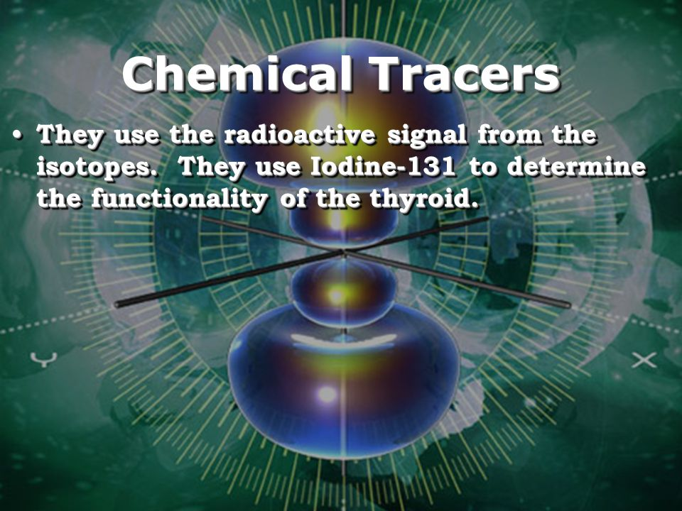 Chemical Tracers They use the radioactive signal from the isotopes.