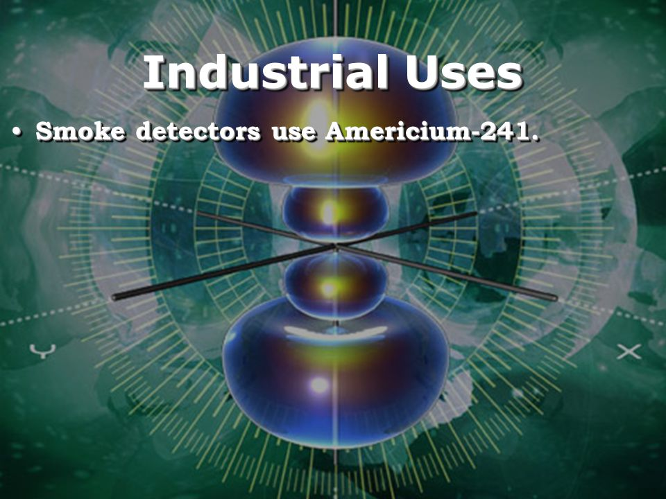 Industrial Uses Smoke detectors use Americium-241.