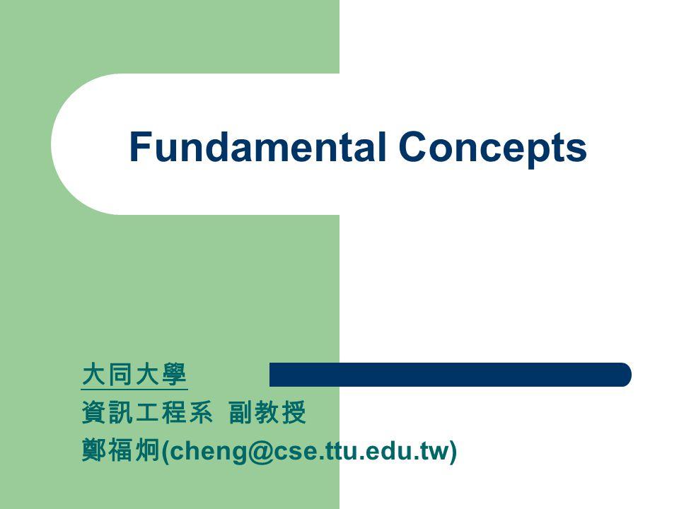 Fundamental Concepts 大同大學 資訊工程系 副教授 鄭福炯(cheng@cse.ttu.edu.tw)
