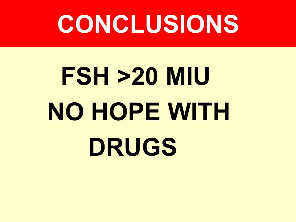 CONCLUSIONS FSH >20 MIU NO HOPE WITH DRUGS
