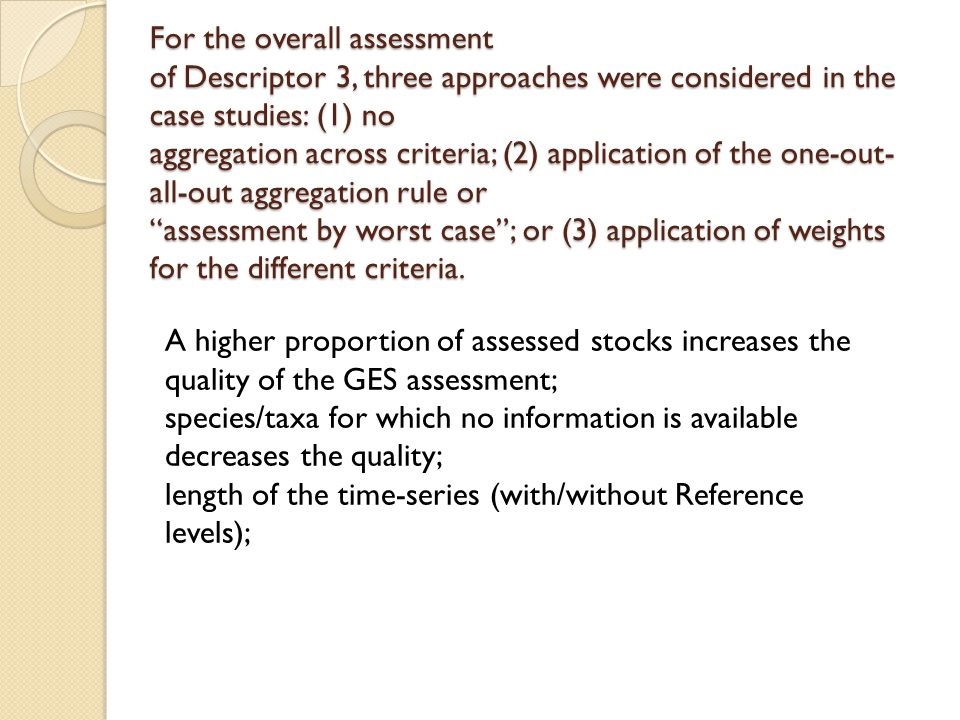 For the overall assessment of Descriptor 3, three approaches were considered in the case studies: (1) no aggregation across criteria; (2) application of the one-out-all-out aggregation rule or assessment by worst case ; or (3) application of weights for the different criteria.