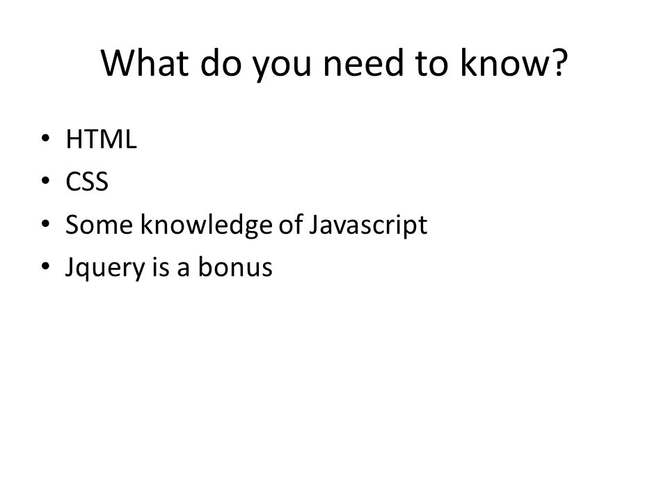 What do you need to know HTML CSS Some knowledge of Javascript