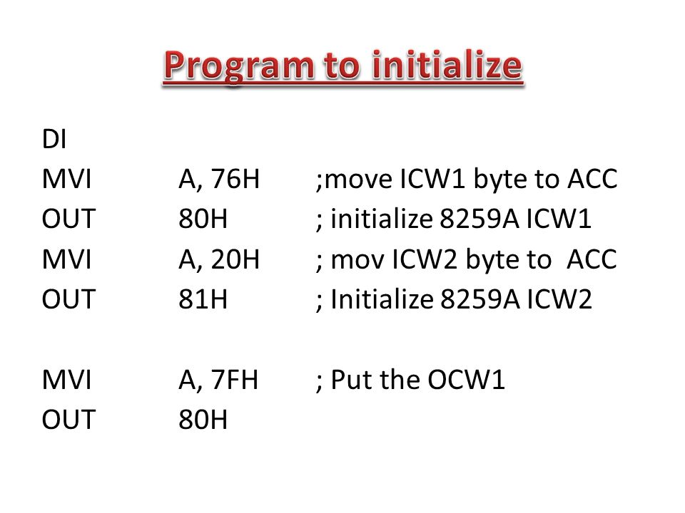 Program to initialize DI MVI A, 76H ;move ICW1 byte to ACC