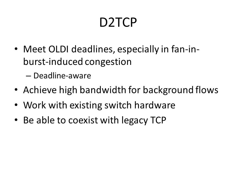D2TCP Meet OLDI deadlines, especially in fan-in-burst-induced congestion. Deadline-aware. Achieve high bandwidth for background flows.