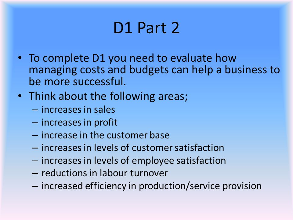 D1 Part 2 To complete D1 you need to evaluate how managing costs and budgets can help a business to be more successful.