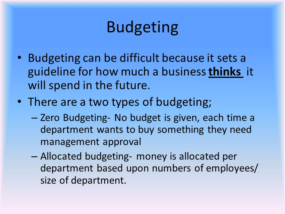 Budgeting Budgeting can be difficult because it sets a guideline for how much a business thinks it will spend in the future.