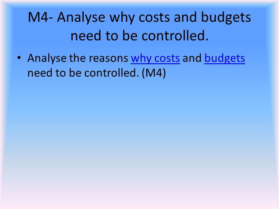 M4- Analyse why costs and budgets need to be controlled.