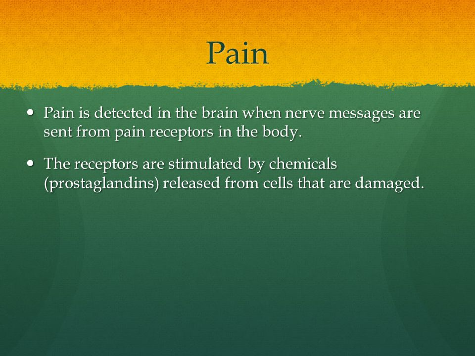 Pain Pain is detected in the brain when nerve messages are sent from pain receptors in the body.