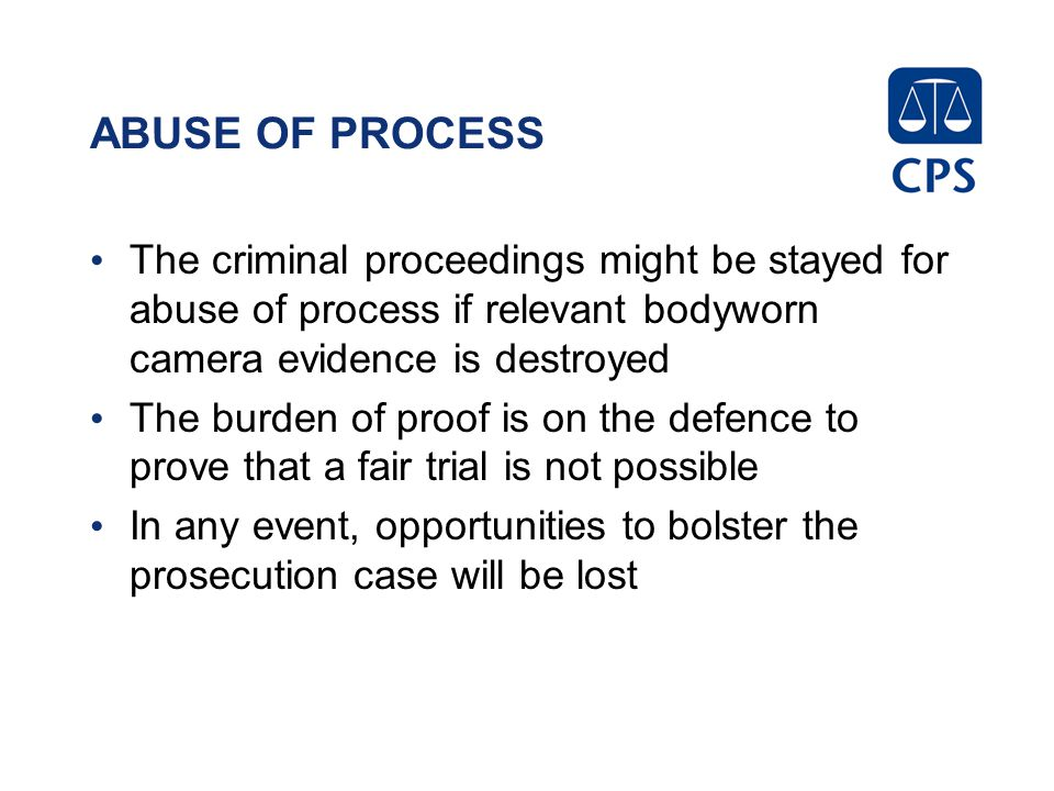 ABUSE OF PROCESS The criminal proceedings might be stayed for abuse of process if relevant bodyworn camera evidence is destroyed.