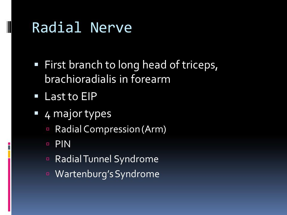 Radial Nerve First branch to long head of triceps, brachioradialis in forearm. Last to EIP. 4 major types.