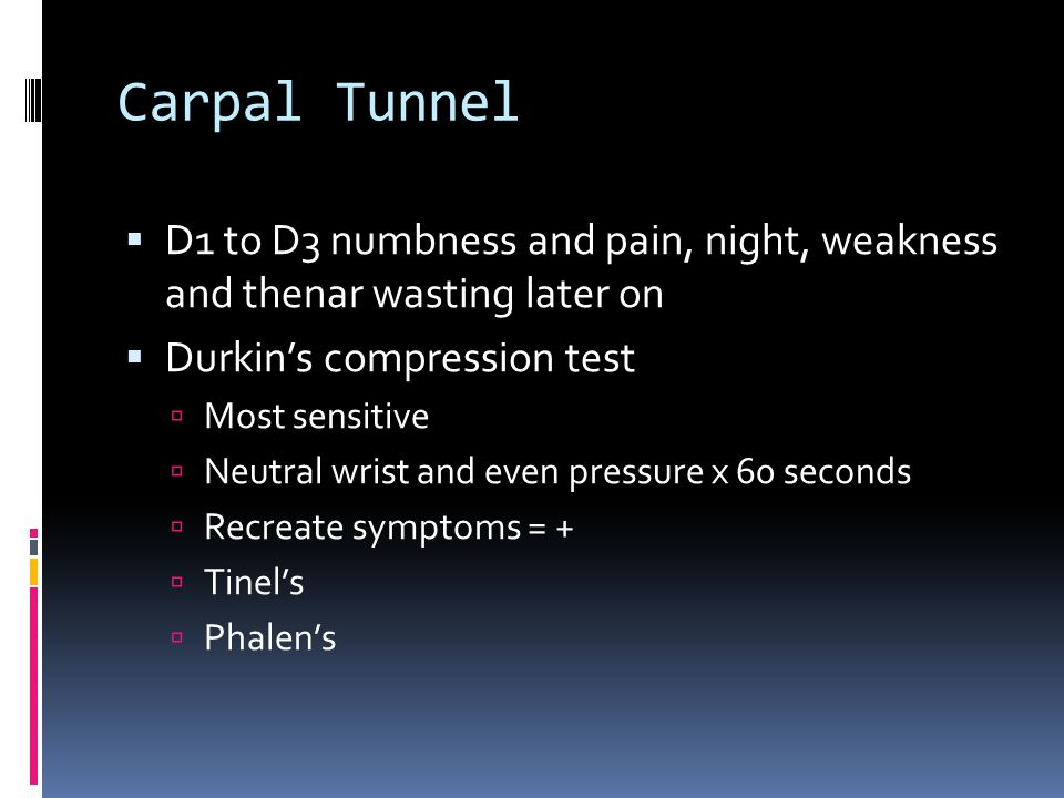 Carpal Tunnel D1 to D3 numbness and pain, night, weakness and thenar wasting later on. Durkin's compression test.