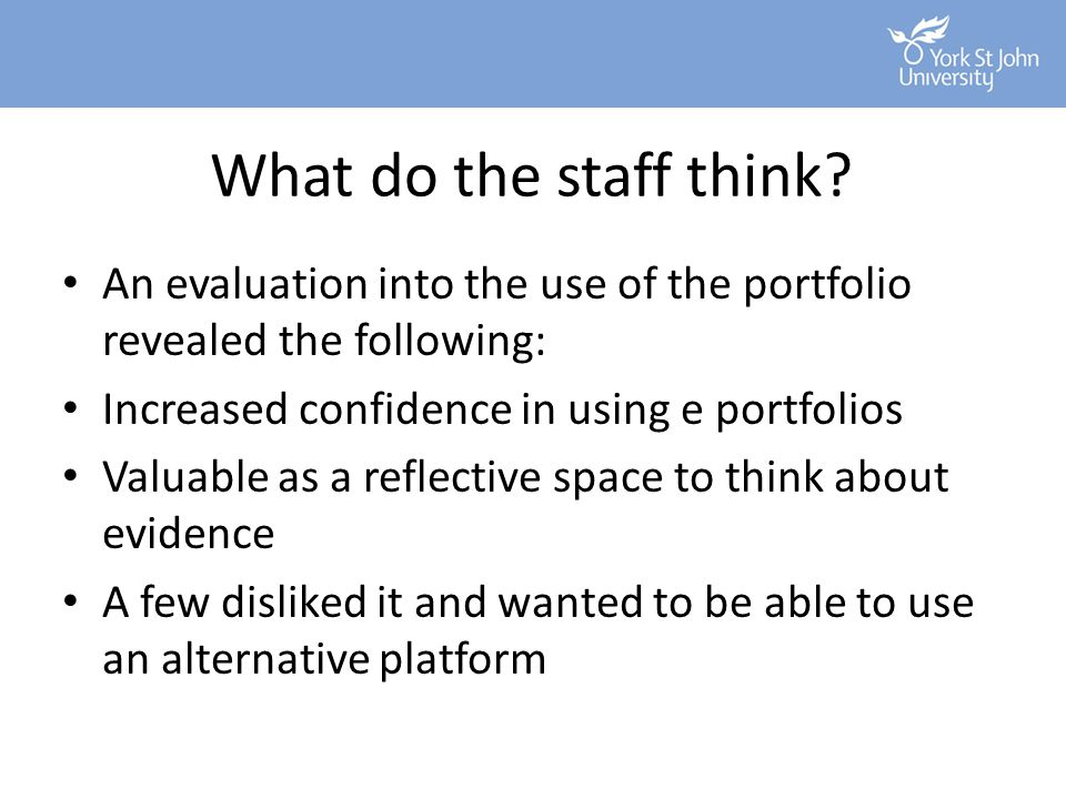 What do the staff think An evaluation into the use of the portfolio revealed the following: Increased confidence in using e portfolios.