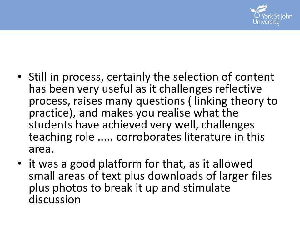 Still in process, certainly the selection of content has been very useful as it challenges reflective process, raises many questions ( linking theory to practice), and makes you realise what the students have achieved very well, challenges teaching role ..... corroborates literature in this area.