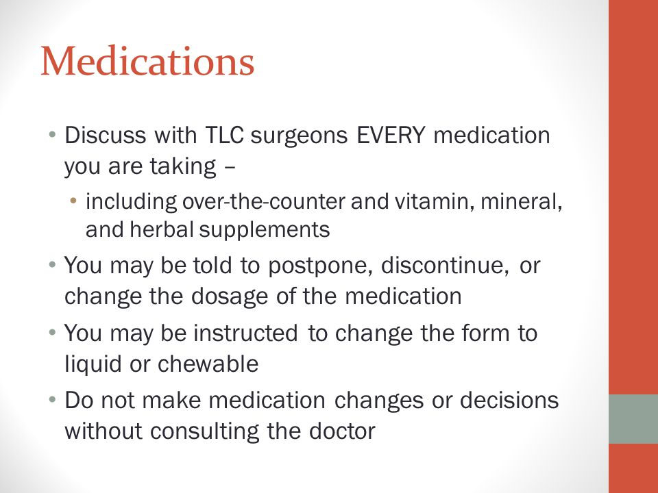 Medications Discuss with TLC surgeons EVERY medication you are taking – including over-the-counter and vitamin, mineral, and herbal supplements.