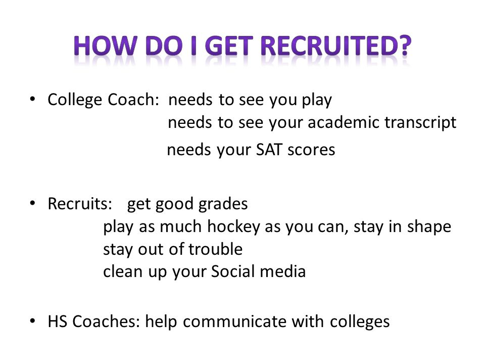 How do I get recruited College Coach: needs to see you play needs to see your academic transcript.