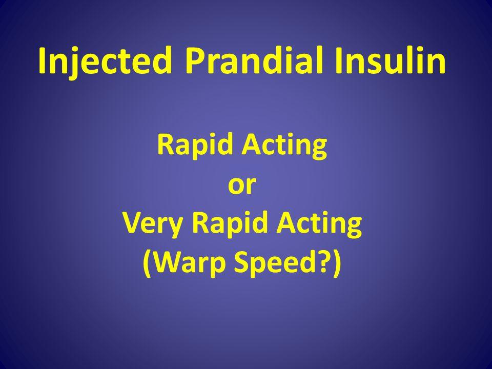 Injected Prandial Insulin Rapid Acting or Very Rapid Acting (Warp Speed )