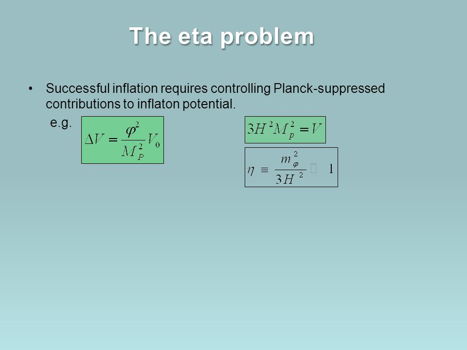 The eta problem Successful inflation requires controlling Planck-suppressed contributions to inflaton potential.