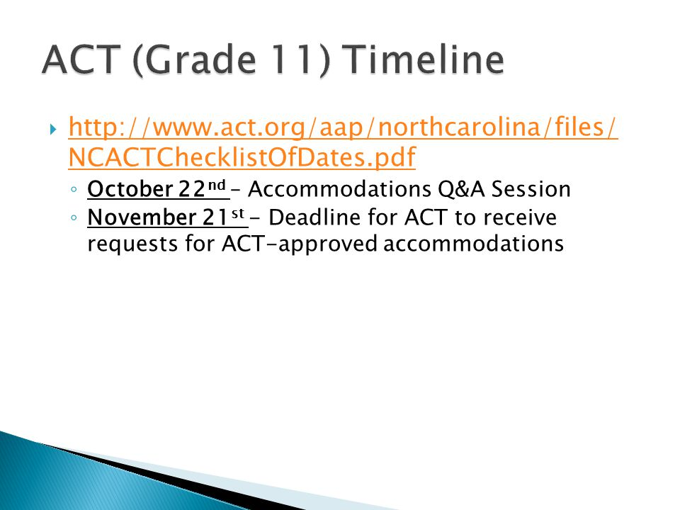 ACT (Grade 11) Timeline http://www.act.org/aap/northcarolina/files/ NCACTChecklistOfDates.pdf. October 22nd – Accommodations Q&A Session.