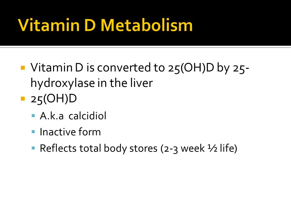 Vitamin D Metabolism Vitamin D is converted to 25(OH)D by 25-hydroxylase in the liver. 25(OH)D. A.k.a calcidiol.