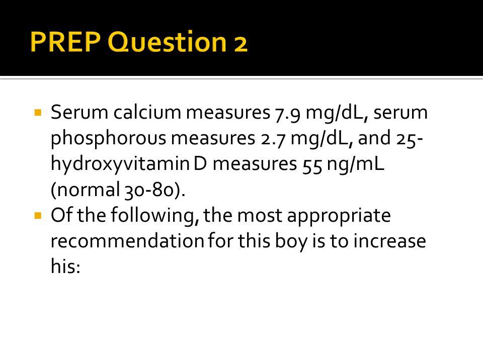 PREP Question 2 Serum calcium measures 7.9 mg/dL, serum phosphorous measures 2.7 mg/dL, and 25-hydroxyvitamin D measures 55 ng/mL (normal 30-80).