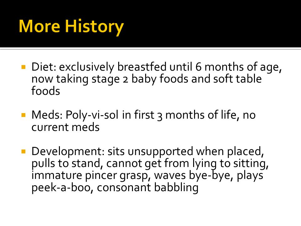 More History Diet: exclusively breastfed until 6 months of age, now taking stage 2 baby foods and soft table foods.