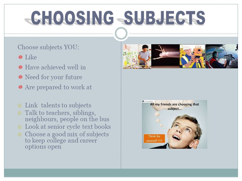CHOOSING SUBJECTS Choose subjects YOU: Like Have achieved well in