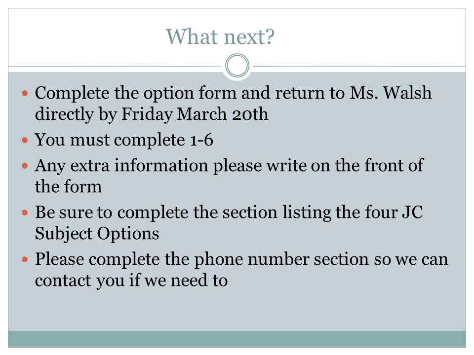What next Complete the option form and return to Ms. Walsh directly by Friday March 20th. You must complete 1-6.