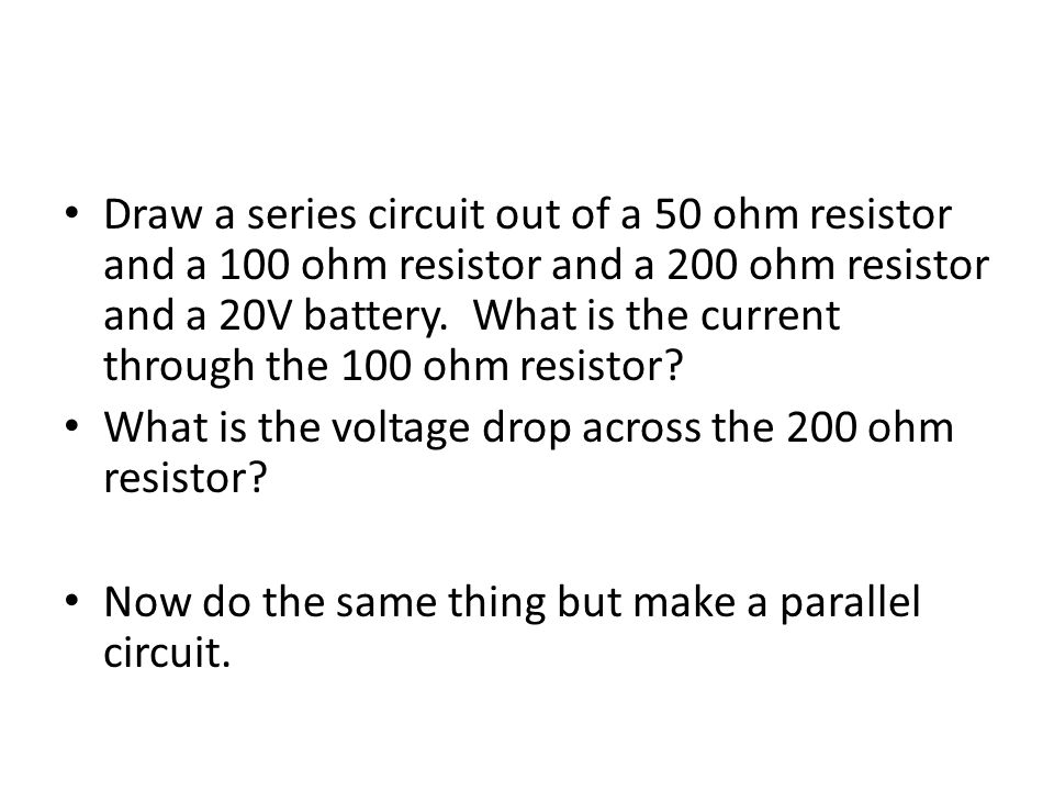 Draw a series circuit out of a 50 ohm resistor and a 100 ohm resistor and a 200 ohm resistor and a 20V battery. What is the current through the 100 ohm resistor