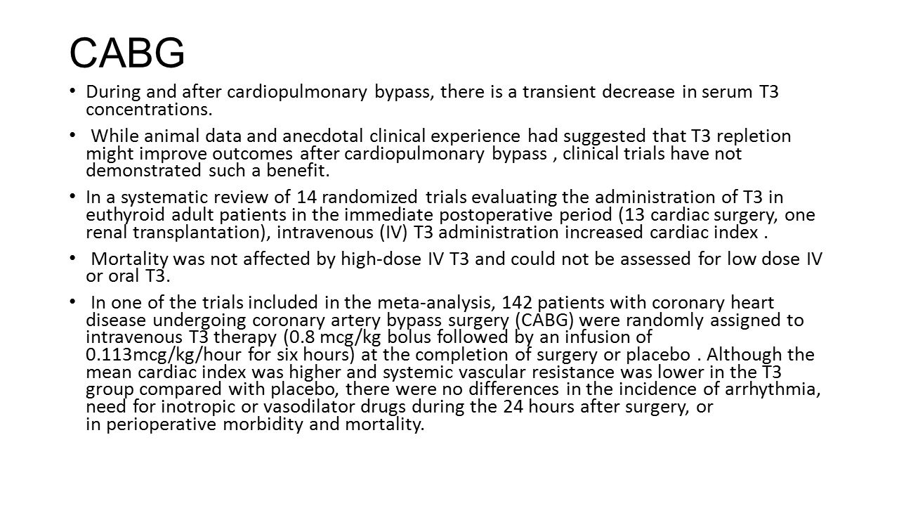 CABG During and after cardiopulmonary bypass, there is a transient decrease in serum T3 concentrations.