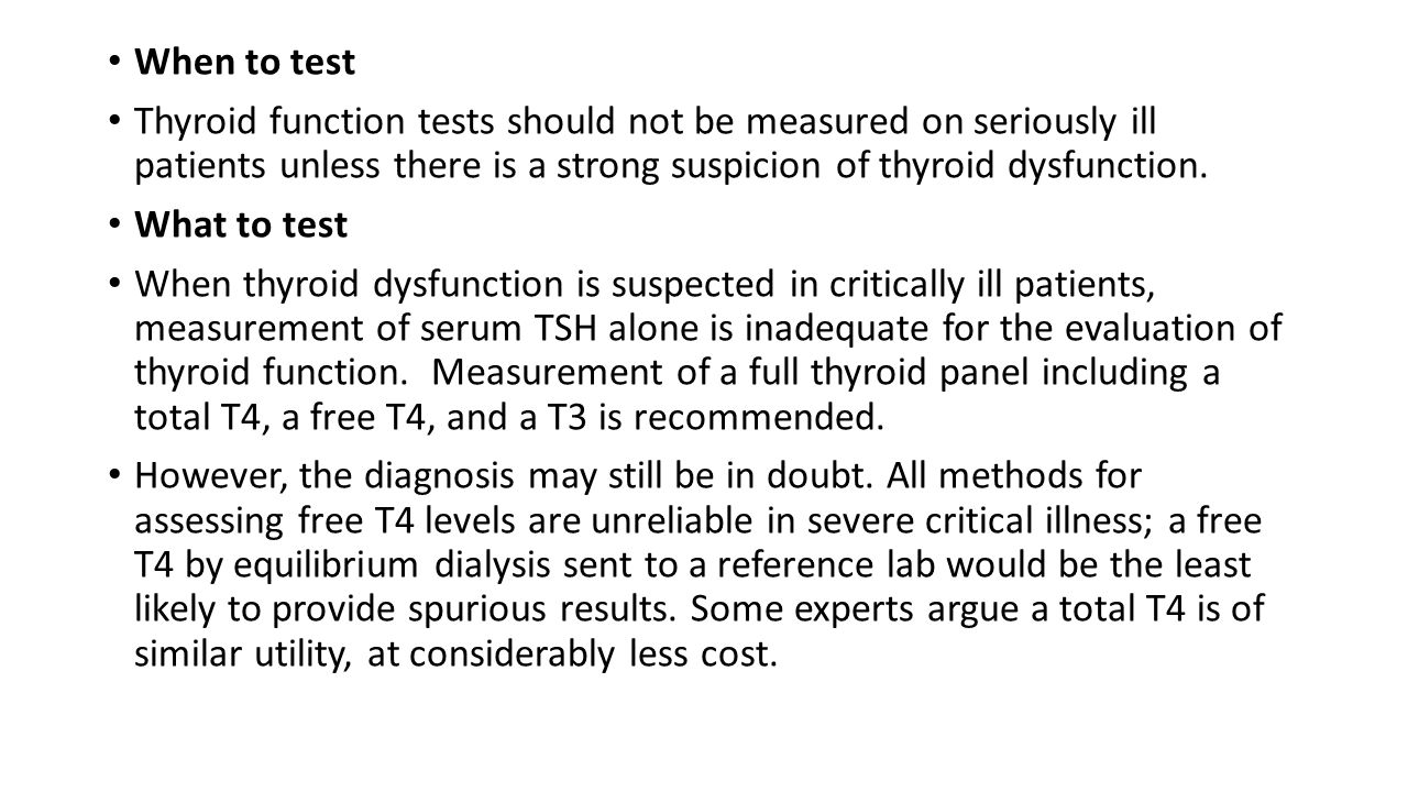 When to test Thyroid function tests should not be measured on seriously ill patients unless there is a strong suspicion of thyroid dysfunction.