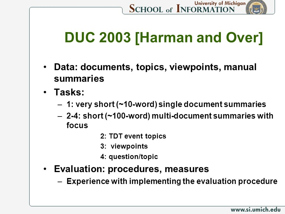 DUC 2003 [Harman and Over] Data: documents, topics, viewpoints, manual summaries. Tasks: 1: very short (~10-word) single document summaries.