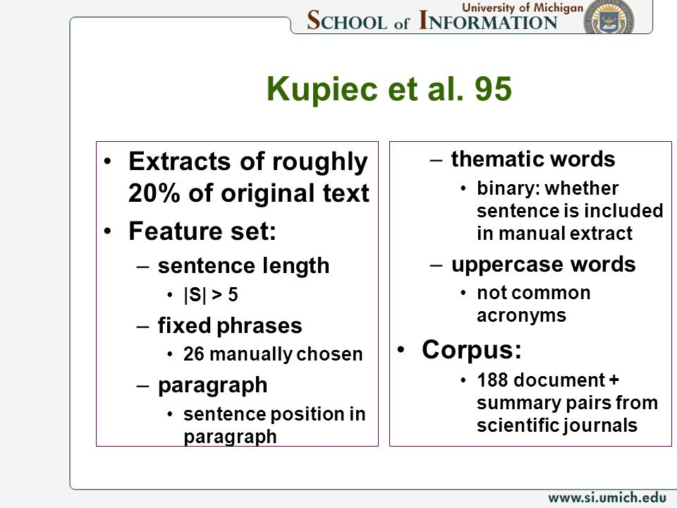 Kupiec et al. 95 Extracts of roughly 20% of original text Feature set: