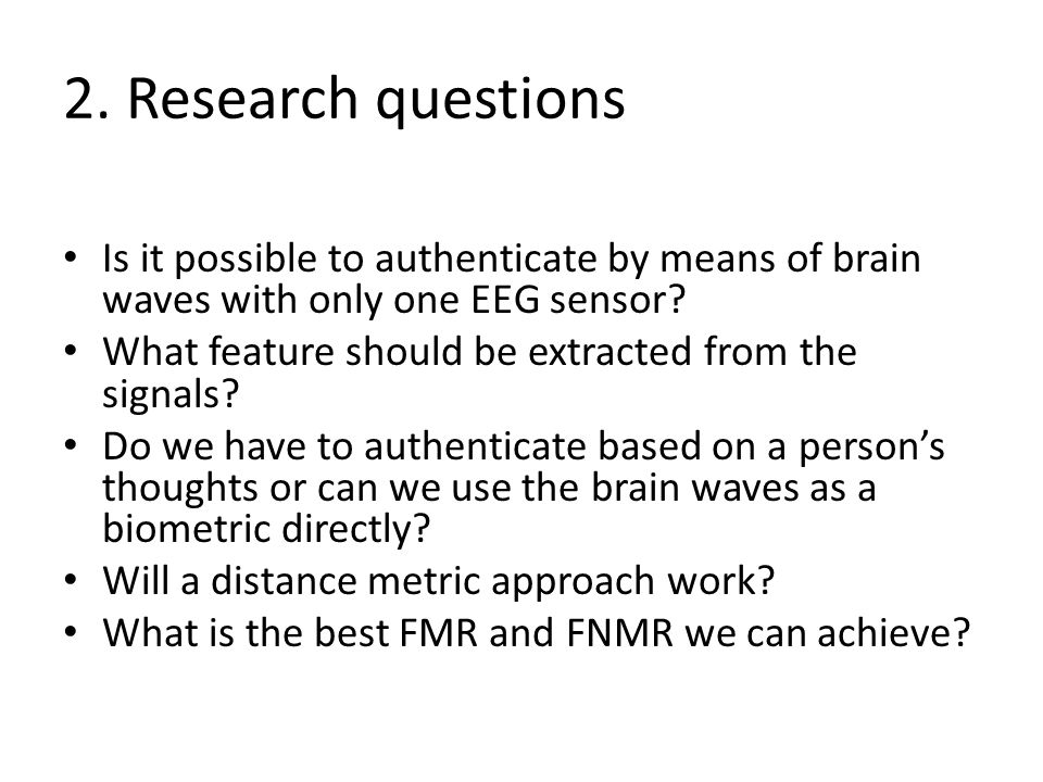 2. Research questions Is it possible to authenticate by means of brain waves with only one EEG sensor