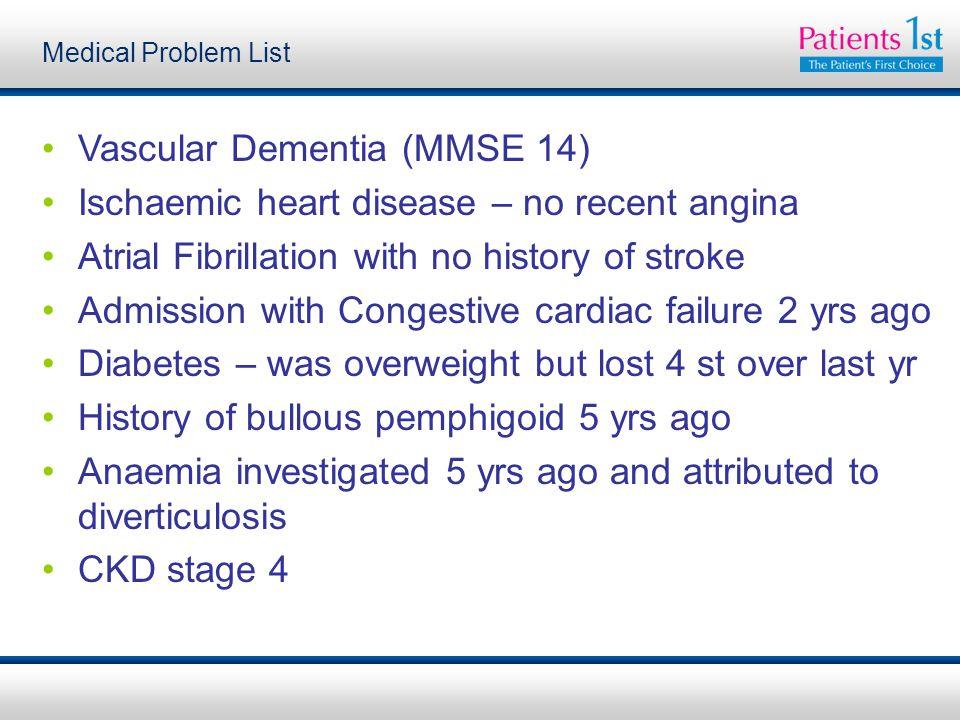 Vascular Dementia (MMSE 14) Ischaemic heart disease – no recent angina