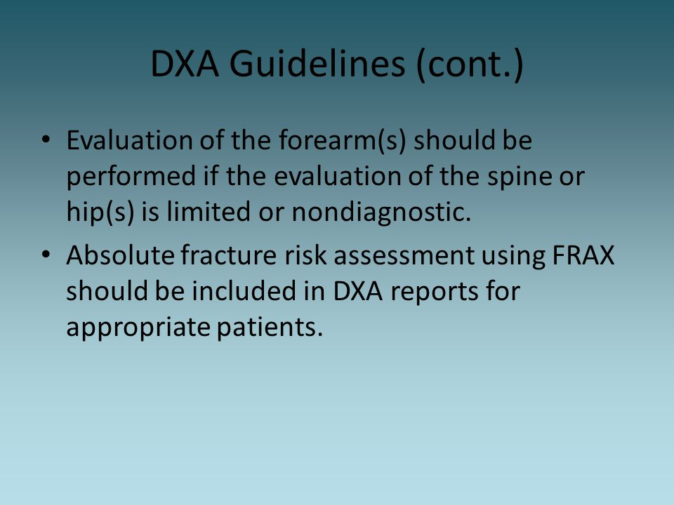 DXA Guidelines (cont.) Evaluation of the forearm(s) should be performed if the evaluation of the spine or hip(s) is limited or nondiagnostic.