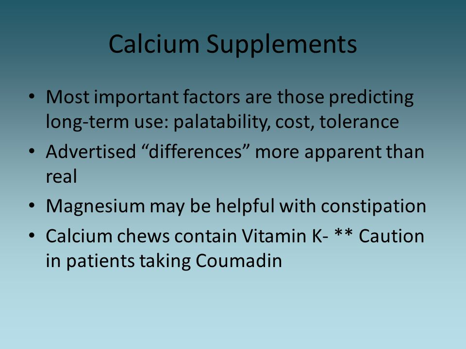 Calcium Supplements Most important factors are those predicting long-term use: palatability, cost, tolerance.