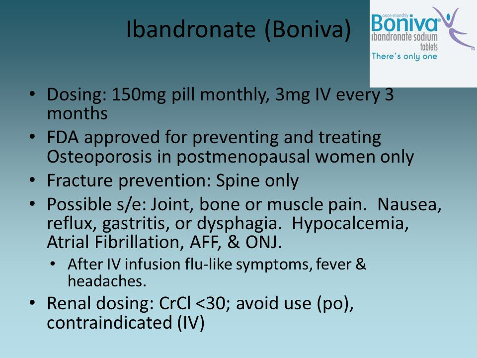 Ibandronate (Boniva) Dosing: 150mg pill monthly, 3mg IV every 3 months