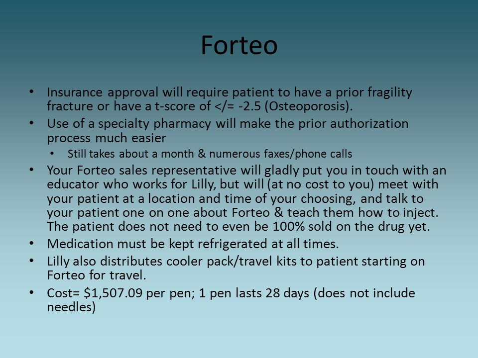 Forteo Insurance approval will require patient to have a prior fragility fracture or have a t-score of </= -2.5 (Osteoporosis).