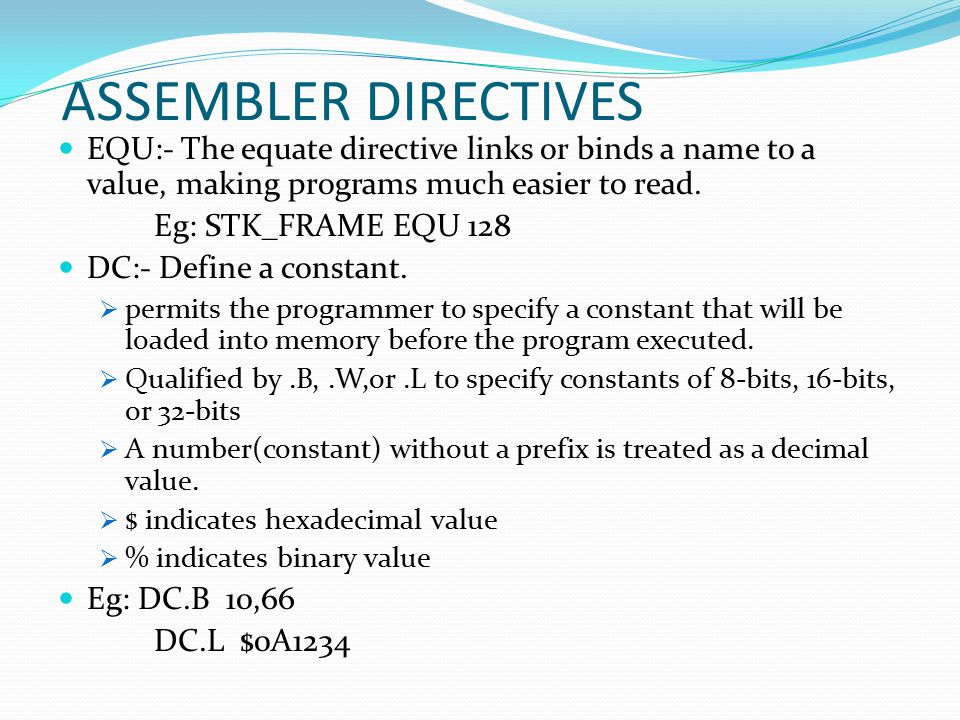 ASSEMBLER DIRECTIVES EQU:- The equate directive links or binds a name to a value, making programs much easier to read.