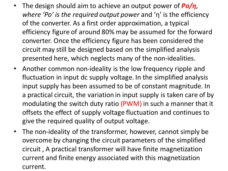 The design should aim to achieve an output power of Po/η, where 'Po' is the required output power and 'η' is the efficiency of the converter. As a first order approximation, a typical efficiency figure of around 80% may be assumed for the forward converter. Once the efficiency figure has been considered the circuit may still be designed based on the simplified analysis presented here, which neglects many of the non-idealities.
