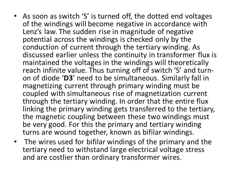 As soon as switch 'S' is turned off, the dotted end voltages of the windings will become negative in accordance with Lenz's law. The sudden rise in magnitude of negative potential across the windings is checked only by the conduction of current through the tertiary winding. As discussed earlier unless the continuity in transformer flux is maintained the voltages in the windings will theoretically reach infinite value. Thus turning off of switch 'S' and turn-on of diode 'D3' need to be simultaneous. Similarly fall in magnetizing current through primary winding must be coupled with simultaneous rise of magnetization current through the tertiary winding. In order that the entire flux linking the primary winding gets transferred to the tertiary, the magnetic coupling between these two windings must be very good. For this the primary and tertiary winding turns are wound together, known as bifilar windings.