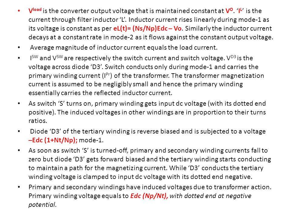 Vload is the converter output voltage that is maintained constant at VO. 'IL' is the current through filter inductor 'L'. Inductor current rises linearly during mode-1 as its voltage is constant as per eL(t)= (Ns/Np)Edc – Vo. Similarly the inductor current decays at a constant rate in mode-2 as it flows against the constant output voltage.