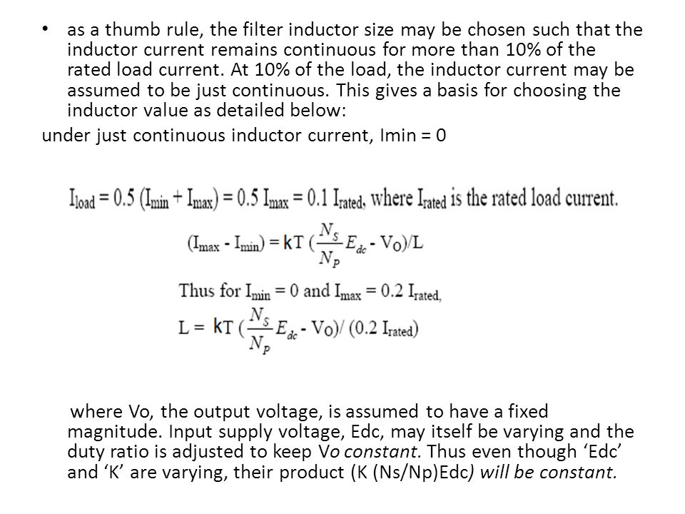 as a thumb rule, the filter inductor size may be chosen such that the inductor current remains continuous for more than 10% of the rated load current. At 10% of the load, the inductor current may be assumed to be just continuous. This gives a basis for choosing the inductor value as detailed below: