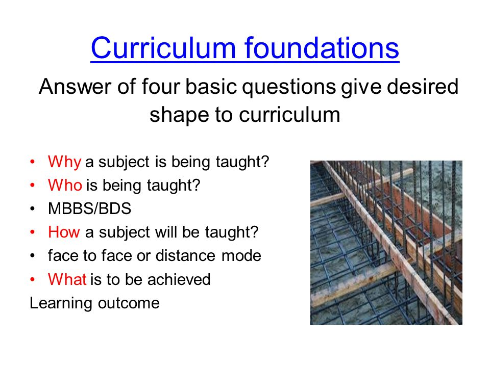 Curriculum foundations Answer of four basic questions give desired shape to curriculum