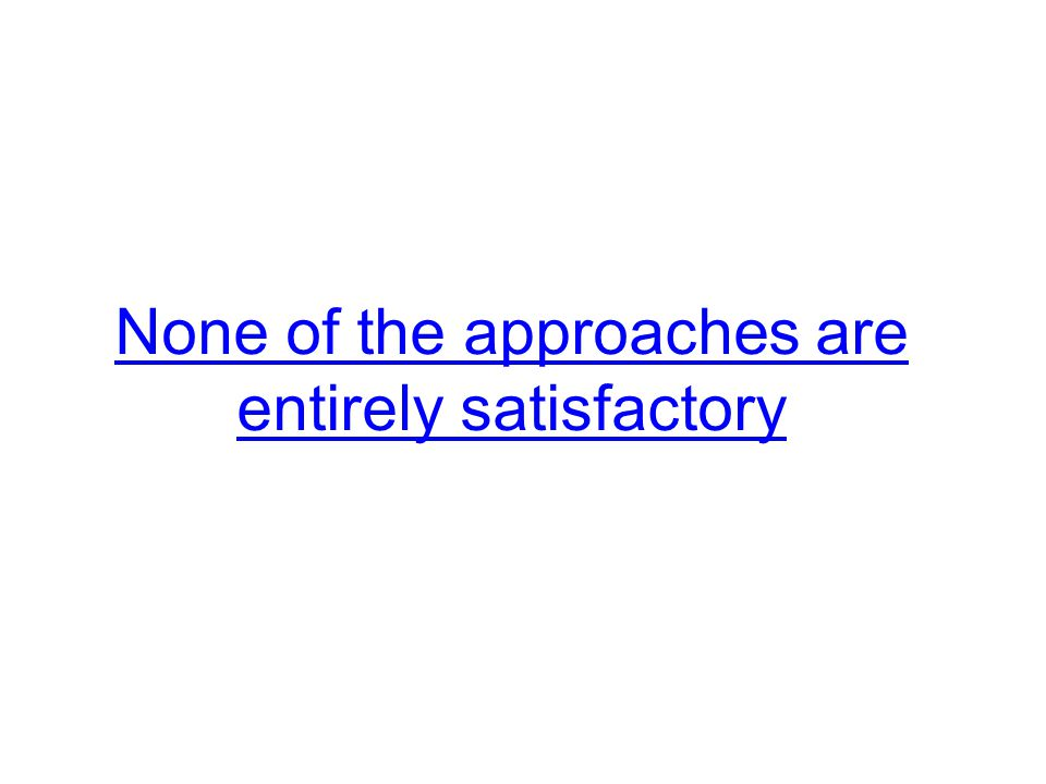 None of the approaches are entirely satisfactory