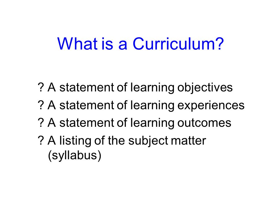 What is a Curriculum A statement of learning objectives