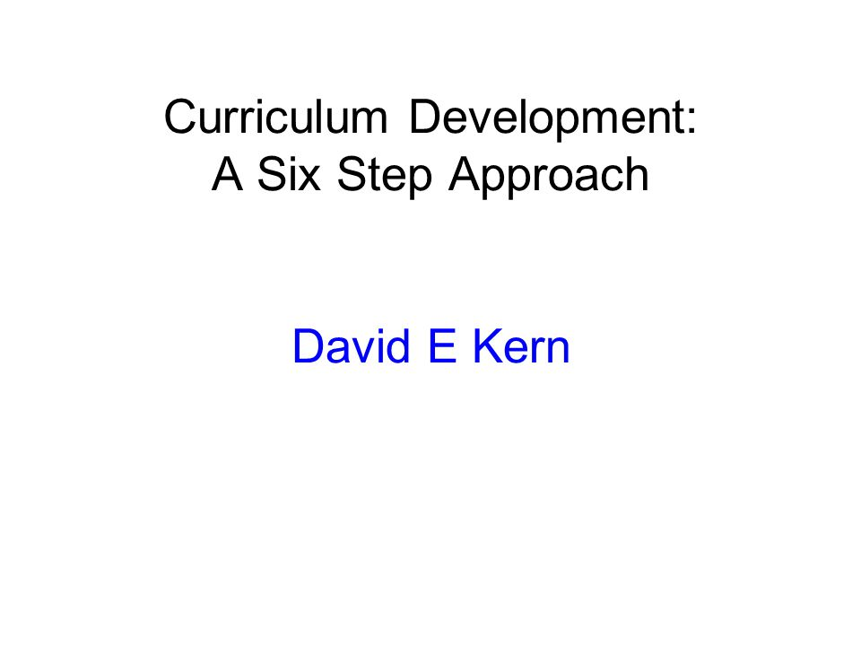 Curriculum Development: A Six Step Approach David E Kern