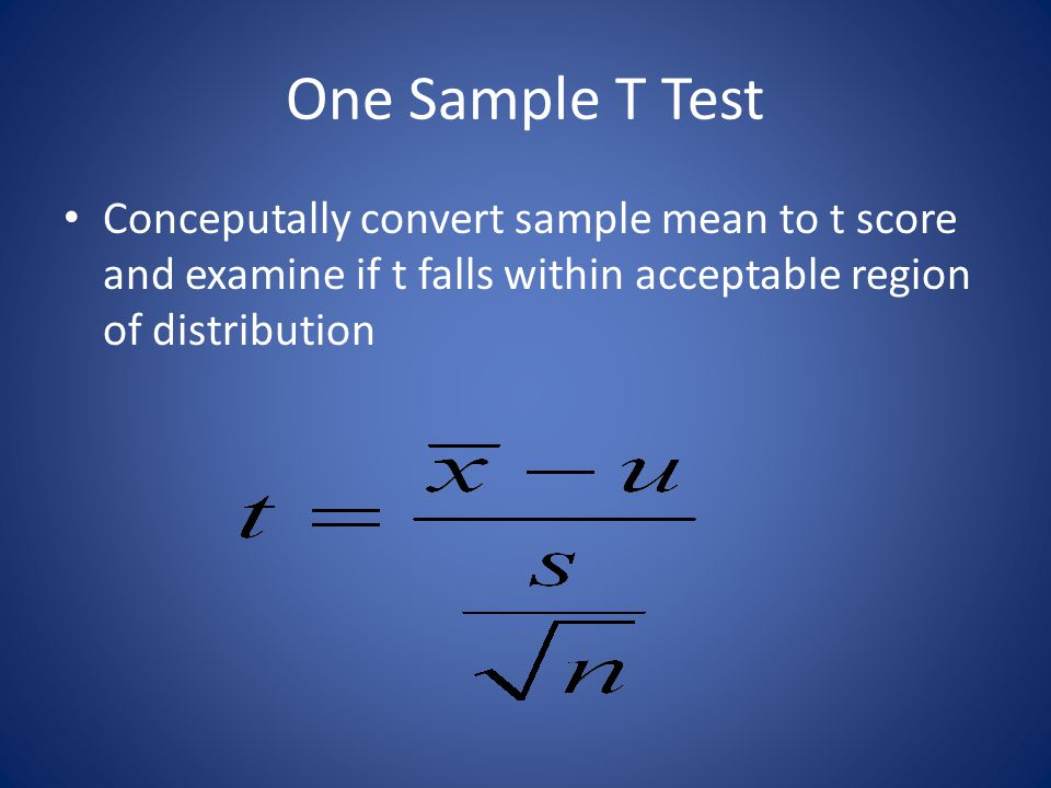 One Sample T Test Conceputally convert sample mean to t score and examine if t falls within acceptable region of distribution.