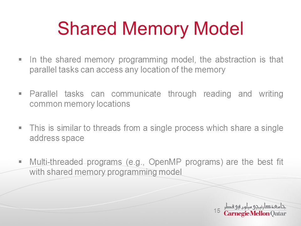 Shared Memory Model In the shared memory programming model, the abstraction is that parallel tasks can access any location of the memory.