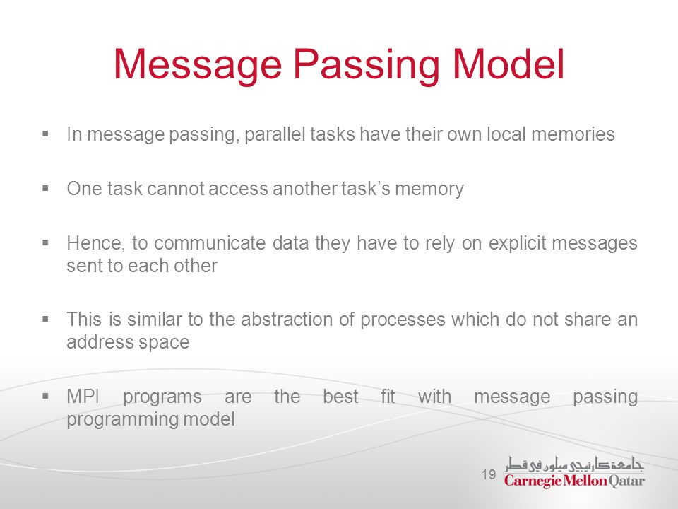 Message Passing Model In message passing, parallel tasks have their own local memories. One task cannot access another task's memory.